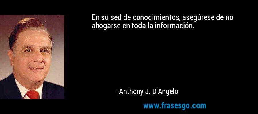 En su sed de conocimientos, asegúrese de no ahogarse en toda la información. – Anthony J. D'Angelo