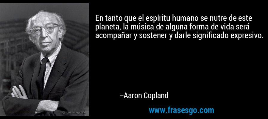En tanto que el espíritu humano se nutre de este planeta, la música de alguna forma de vida será acompañar y sostener y darle significado expresivo. – Aaron Copland