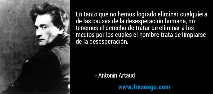 En tanto que no hemos logrado eliminar cualquiera de las causas de la desesperación humana, no tenemos el derecho de tratar de eliminar a los medios por los cuales el hombre trata de limpiarse de la desesperación. – Antonin Artaud