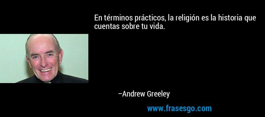En términos prácticos, la religión es la historia que cuentas sobre tu vida. – Andrew Greeley