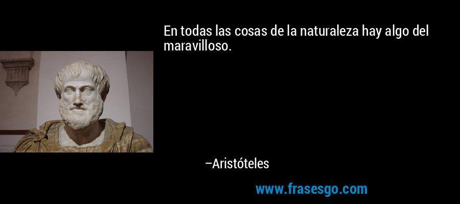 En todas las cosas de la naturaleza hay algo del maravilloso. – Aristóteles