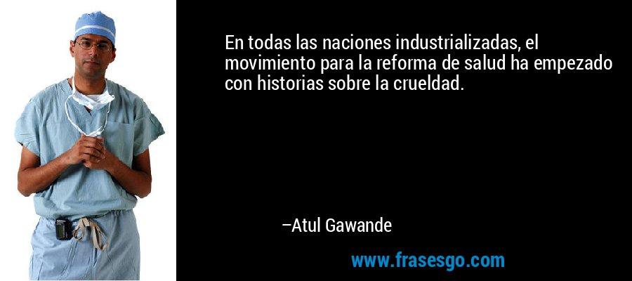 En todas las naciones industrializadas, el movimiento para la reforma de salud ha empezado con historias sobre la crueldad. – Atul Gawande