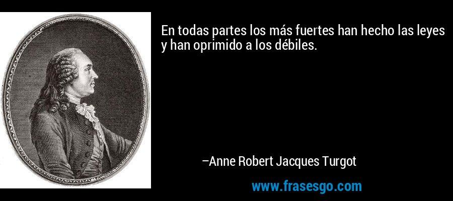 En todas partes los más fuertes han hecho las leyes y han oprimido a los débiles. – Anne Robert Jacques Turgot