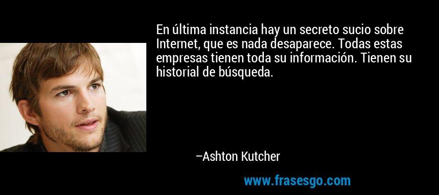 En última instancia hay un secreto sucio sobre Internet, que es nada desaparece. Todas estas empresas tienen toda su información. Tienen su historial de búsqueda. – Ashton Kutcher