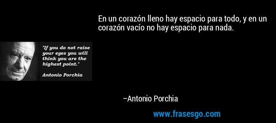 En un corazón lleno hay espacio para todo, y en un corazón vacío no hay espacio para nada. – Antonio Porchia