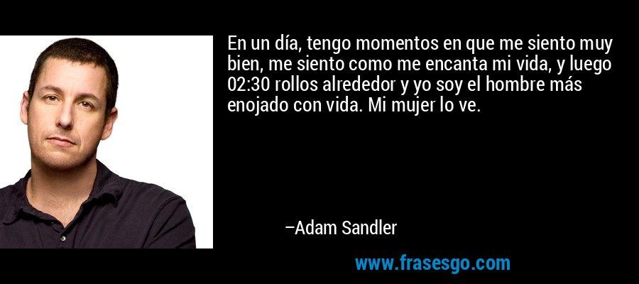 En un día, tengo momentos en que me siento muy bien, me siento como me encanta mi vida, y luego 02:30 rollos alrededor y yo soy el hombre más enojado con vida. Mi mujer lo ve. – Adam Sandler