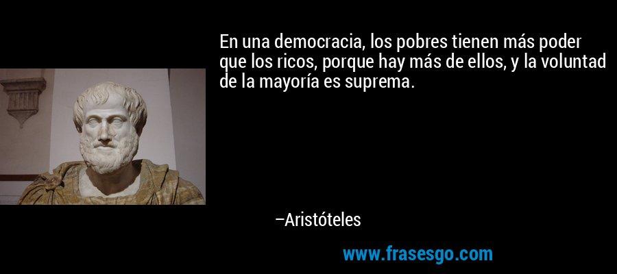 En una democracia, los pobres tienen más poder que los ricos, porque hay más de ellos, y la voluntad de la mayoría es suprema. – Aristóteles