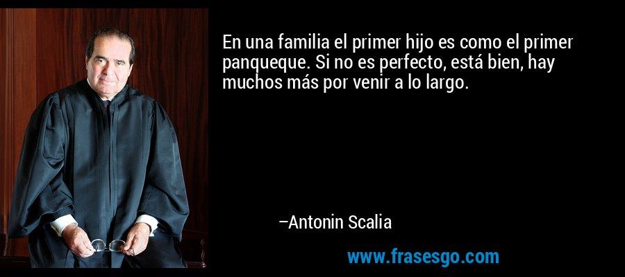 En una familia el primer hijo es como el primer panqueque. Si no es perfecto, está bien, hay muchos más por venir a lo largo. – Antonin Scalia