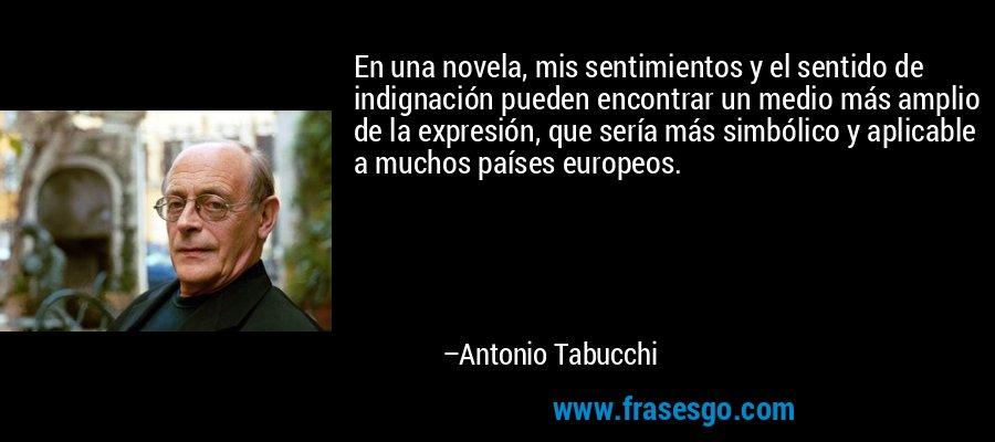 En una novela, mis sentimientos y el sentido de indignación pueden encontrar un medio más amplio de la expresión, que sería más simbólico y aplicable a muchos países europeos. – Antonio Tabucchi