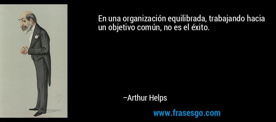 En una organización equilibrada, trabajando hacia un objetivo común, no es el éxito. – Arthur Helps
