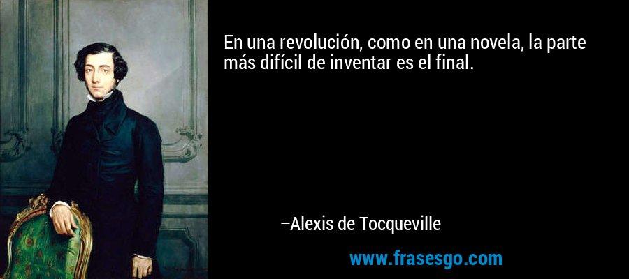En una revolución, como en una novela, la parte más difícil de inventar es el final. – Alexis de Tocqueville
