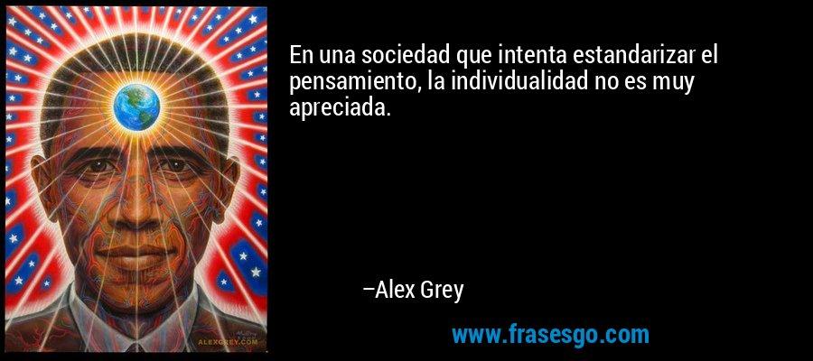 En una sociedad que intenta estandarizar el pensamiento, la individualidad no es muy apreciada. – Alex Grey