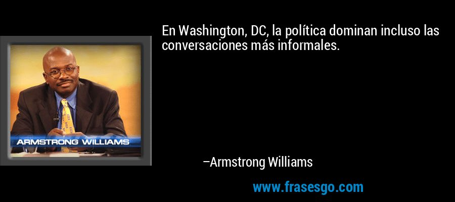 En Washington, DC, la política dominan incluso las conversaciones más informales. – Armstrong Williams