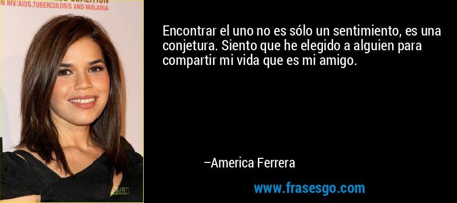 Encontrar el uno no es sólo un sentimiento, es una conjetura. Siento que he elegido a alguien para compartir mi vida que es mi amigo. – America Ferrera