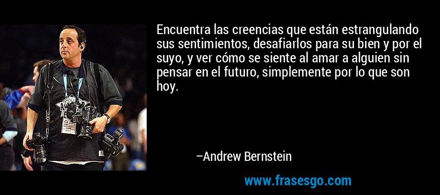 Encuentra las creencias que están estrangulando sus sentimientos, desafiarlos para su bien y por el suyo, y ver cómo se siente al amar a alguien sin pensar en el futuro, simplemente por lo que son hoy. – Andrew Bernstein