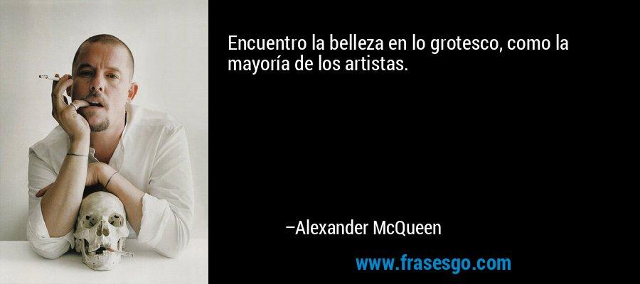 Encuentro la belleza en lo grotesco, como la mayoría de los artistas. – Alexander McQueen