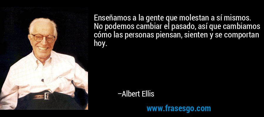 Enseñamos a la gente que molestan a sí mismos. No podemos cambiar el pasado, así que cambiamos cómo las personas piensan, sienten y se comportan hoy. – Albert Ellis