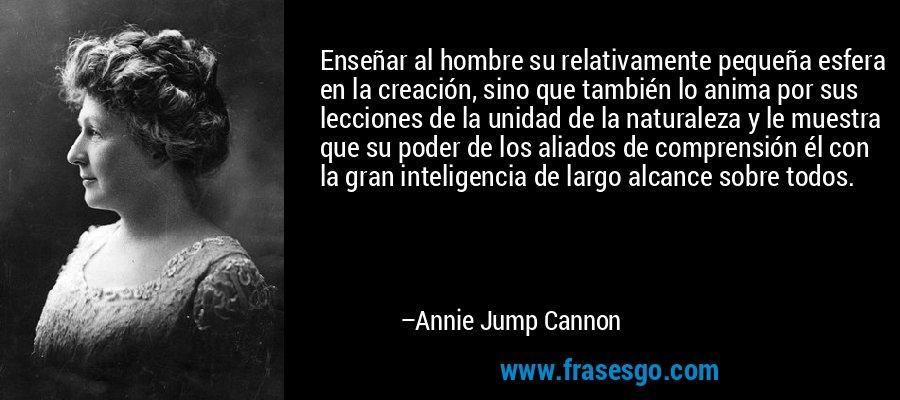 Enseñar al hombre su relativamente pequeña esfera en la creación, sino que también lo anima por sus lecciones de la unidad de la naturaleza y le muestra que su poder de los aliados de comprensión él con la gran inteligencia de largo alcance sobre todos. – Annie Jump Cannon