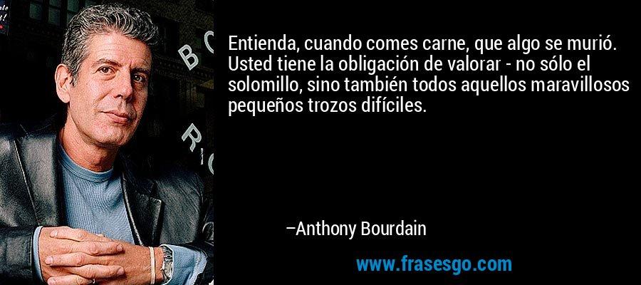 Entienda, cuando comes carne, que algo se murió. Usted tiene la obligación de valorar - no sólo el solomillo, sino también todos aquellos maravillosos pequeños trozos difíciles. – Anthony Bourdain