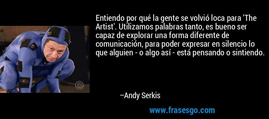 Entiendo por qué la gente se volvió loca para 'The Artist'. Utilizamos palabras tanto, es bueno ser capaz de explorar una forma diferente de comunicación, para poder expresar en silencio lo que alguien - o algo así - está pensando o sintiendo. – Andy Serkis