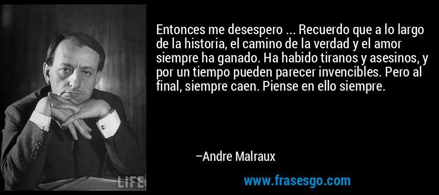 Entonces me desespero ... Recuerdo que a lo largo de la historia, el camino de la verdad y el amor siempre ha ganado. Ha habido tiranos y asesinos, y por un tiempo pueden parecer invencibles. Pero al final, siempre caen. Piense en ello siempre. – Andre Malraux