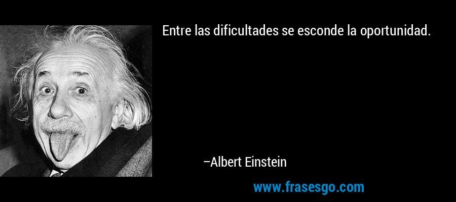 Entre las dificultades se esconde la oportunidad. – Albert Einstein