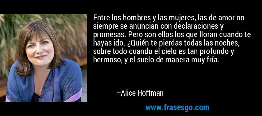 Entre los hombres y las mujeres, las de amor no siempre se anuncian con declaraciones y promesas. Pero son ellos los que lloran cuando te hayas ido. ¿Quién te pierdas todas las noches, sobre todo cuando el cielo es tan profundo y hermoso, y el suelo de manera muy fría. – Alice Hoffman