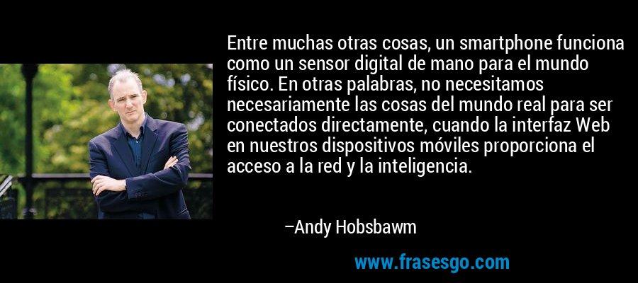 Entre muchas otras cosas, un smartphone funciona como un sensor digital de mano para el mundo físico. En otras palabras, no necesitamos necesariamente las cosas del mundo real para ser conectados directamente, cuando la interfaz Web en nuestros dispositivos móviles proporciona el acceso a la red y la inteligencia. – Andy Hobsbawm