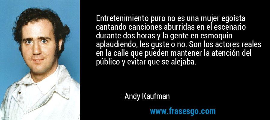 Entretenimiento puro no es una mujer egoísta cantando canciones aburridas en el escenario durante dos horas y la gente en esmoquin aplaudiendo, les guste o no. Son los actores reales en la calle que pueden mantener la atención del público y evitar que se alejaba. – Andy Kaufman