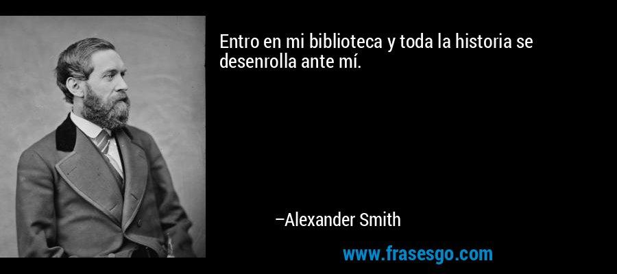 Entro en mi biblioteca y toda la historia se desenrolla ante mí. – Alexander Smith