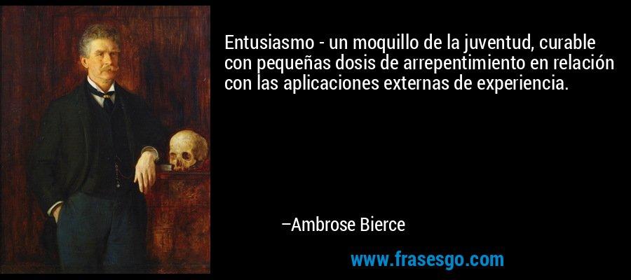 Entusiasmo - un moquillo de la juventud, curable con pequeñas dosis de arrepentimiento en relación con las aplicaciones externas de experiencia. – Ambrose Bierce