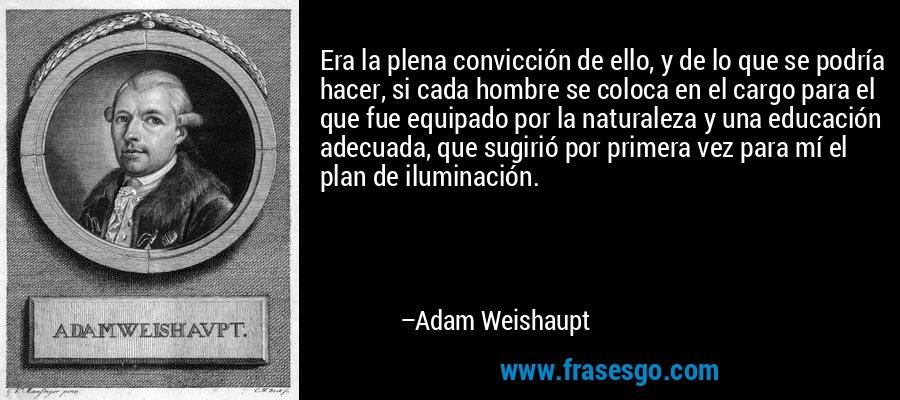 Era la plena convicción de ello, y de lo que se podría hacer, si cada hombre se coloca en el cargo para el que fue equipado por la naturaleza y una educación adecuada, que sugirió por primera vez para mí el plan de iluminación. – Adam Weishaupt