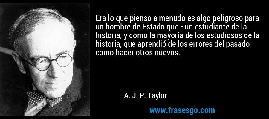 Era lo que pienso a menudo es algo peligroso para un hombre de Estado que - un estudiante de la historia, y como la mayoría de los estudiosos de la historia, que aprendió de los errores del pasado como hacer otros nuevos. – A. J. P. Taylor