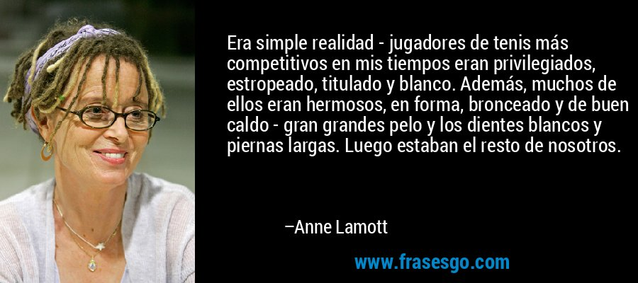 Era simple realidad - jugadores de tenis más competitivos en mis tiempos eran privilegiados, estropeado, titulado y blanco. Además, muchos de ellos eran hermosos, en forma, bronceado y de buen caldo - gran grandes pelo y los dientes blancos y piernas largas. Luego estaban el resto de nosotros. – Anne Lamott