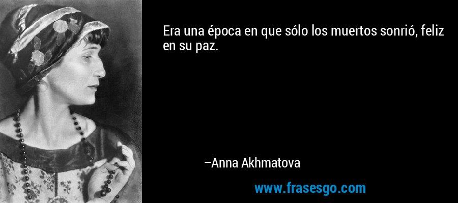 Era una época en que sólo los muertos sonrió, feliz en su paz. – Anna Akhmatova