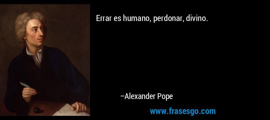 Errar es humano, perdonar, divino. – Alexander Pope