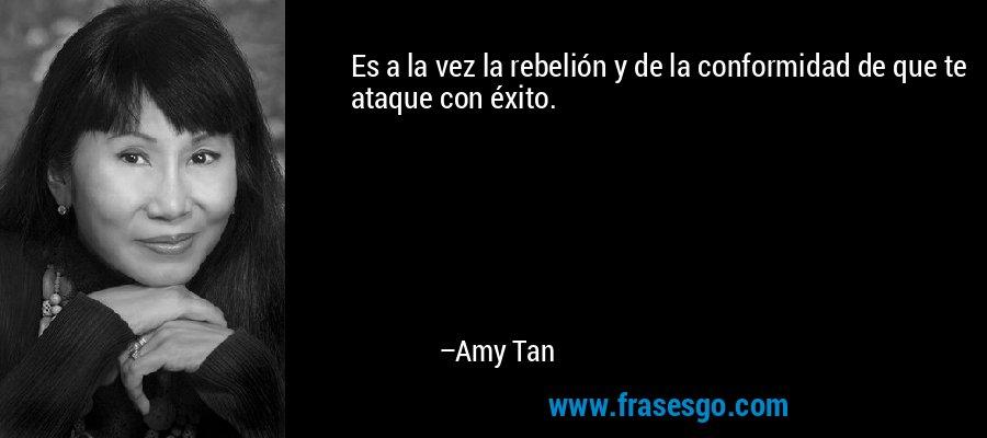 Es a la vez la rebelión y de la conformidad de que te ataque con éxito. – Amy Tan