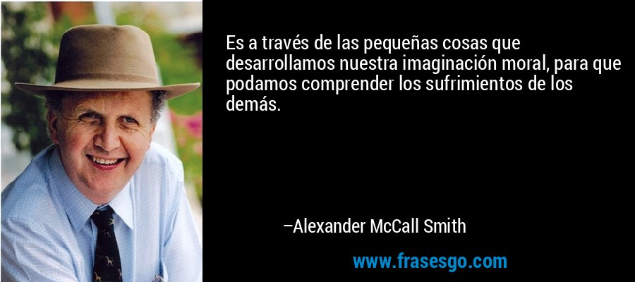 Es a través de las pequeñas cosas que desarrollamos nuestra imaginación moral, para que podamos comprender los sufrimientos de los demás. – Alexander McCall Smith