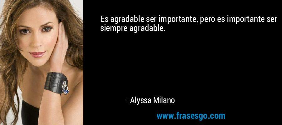 Es agradable ser importante, pero es importante ser siempre agradable. – Alyssa Milano