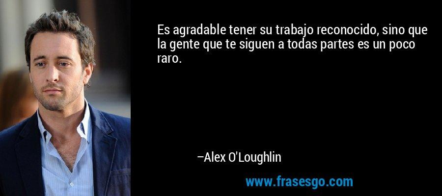 Es agradable tener su trabajo reconocido, sino que la gente que te siguen a todas partes es un poco raro. – Alex O'Loughlin