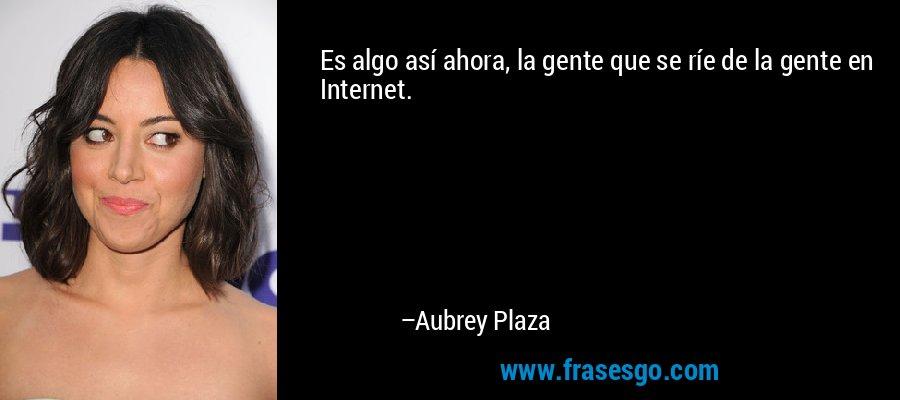 Es algo así ahora, la gente que se ríe de la gente en Internet. – Aubrey Plaza