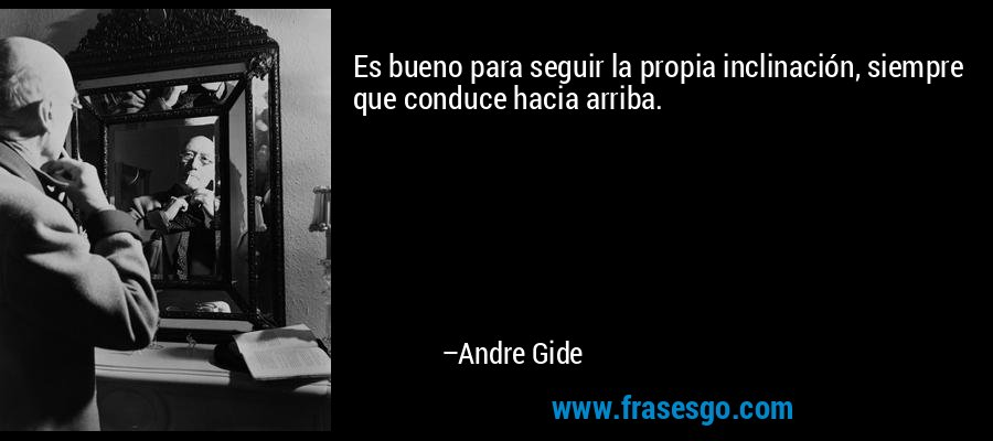 Es bueno para seguir la propia inclinación, siempre que conduce hacia arriba. – Andre Gide