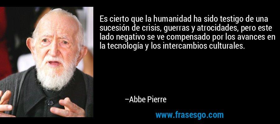 Es cierto que la humanidad ha sido testigo de una sucesión de crisis, guerras y atrocidades, pero este lado negativo se ve compensado por los avances en la tecnología y los intercambios culturales. – Abbe Pierre