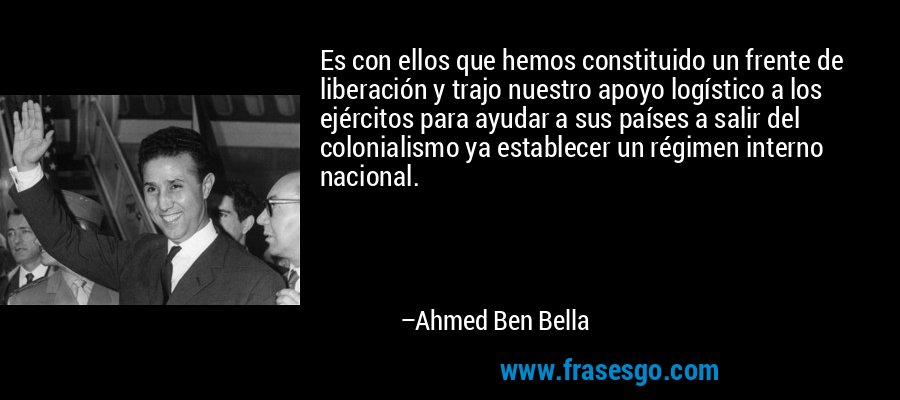 Es con ellos que hemos constituido un frente de liberación y trajo nuestro apoyo logístico a los ejércitos para ayudar a sus países a salir del colonialismo ya establecer un régimen interno nacional. – Ahmed Ben Bella