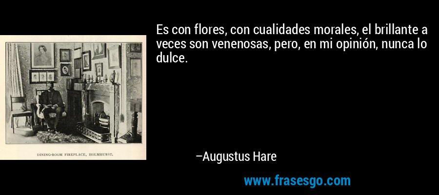 Es con flores, con cualidades morales, el brillante a veces son venenosas, pero, en mi opinión, nunca lo dulce. – Augustus Hare