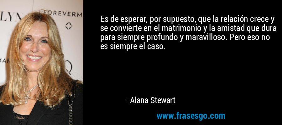 Es de esperar, por supuesto, que la relación crece y se convierte en el matrimonio y la amistad que dura para siempre profundo y maravilloso. Pero eso no es siempre el caso. – Alana Stewart