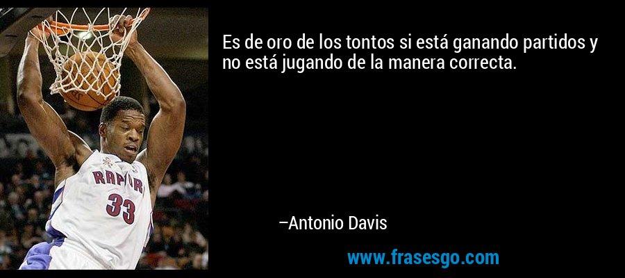 Es de oro de los tontos si está ganando partidos y no está jugando de la manera correcta. – Antonio Davis