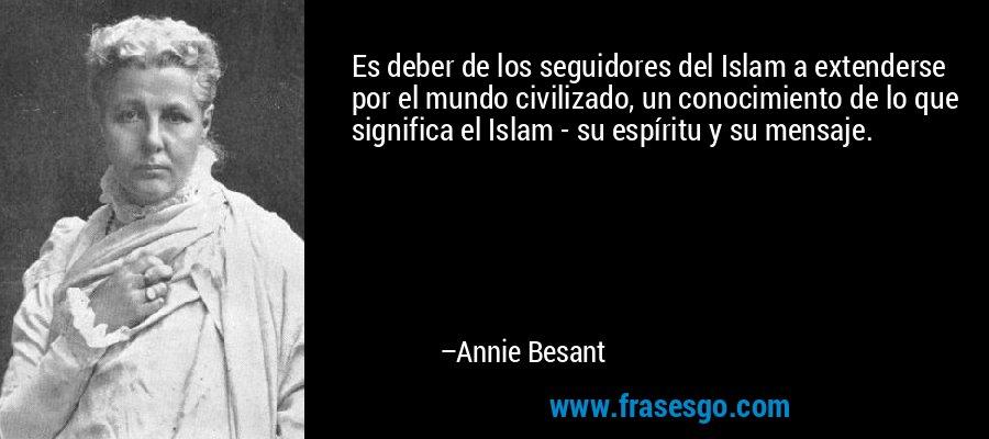 Es deber de los seguidores del Islam a extenderse por el mundo civilizado, un conocimiento de lo que significa el Islam - su espíritu y su mensaje. – Annie Besant