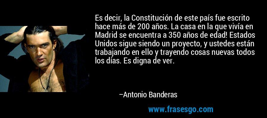Es decir, la Constitución de este país fue escrito hace más de 200 años. La casa en la que vivía en Madrid se encuentra a 350 años de edad! Estados Unidos sigue siendo un proyecto, y ustedes están trabajando en ello y trayendo cosas nuevas todos los días. Es digna de ver. – Antonio Banderas