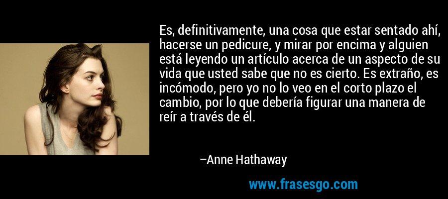 Es, definitivamente, una cosa que estar sentado ahí, hacerse un pedicure, y mirar por encima y alguien está leyendo un artículo acerca de un aspecto de su vida que usted sabe que no es cierto. Es extraño, es incómodo, pero yo no lo veo en el corto plazo el cambio, por lo que debería figurar una manera de reír a través de él. – Anne Hathaway